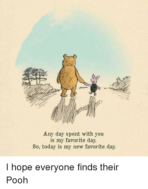 Today, Hope, and Day: Any day spent with you  is my favorite day.  So, today is my new favorite day. I hope everyone finds their Pooh