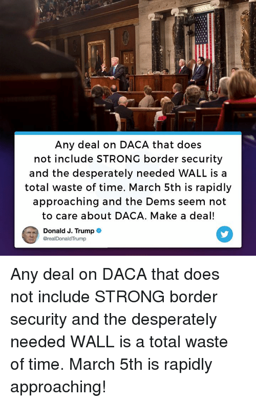 Time, Trump, and Strong: Any deal on DACA that does  not include STRONG border security  and the desperately needed WALL is a  total waste of time. March 5th is rapidly  approaching and the Dems seem not  to care about DACA. Make a deal!  Donald J. Trump  @realDonald Trump Any deal on DACA that does not include STRONG border security and the desperately needed WALL is a total waste of time. March 5th is rapidly approaching!