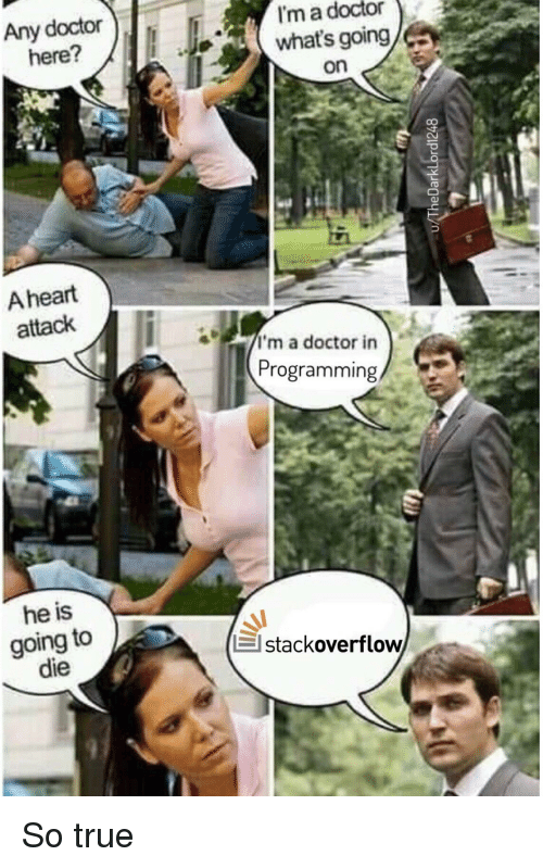 Doctor, True, and Heart: Any doctor  here?  I'm a doctor  what's going/  on  A heart  attack  a doctor in  Programming  he is  going to  die  stackoverflow So true