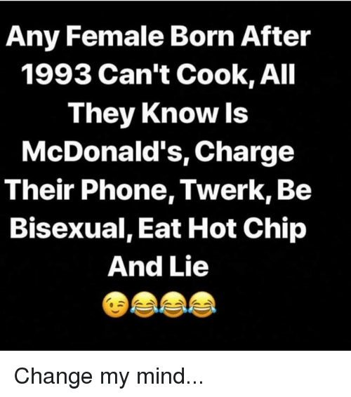 McDonalds, Memes, and Phone: Any Female Born After  1993 Can't Cook, All  They Know ls  McDonald's, Charge  Their Phone, Twerk, Be  Bisexual, Eat Hot Chip  And Lie Change my mind...