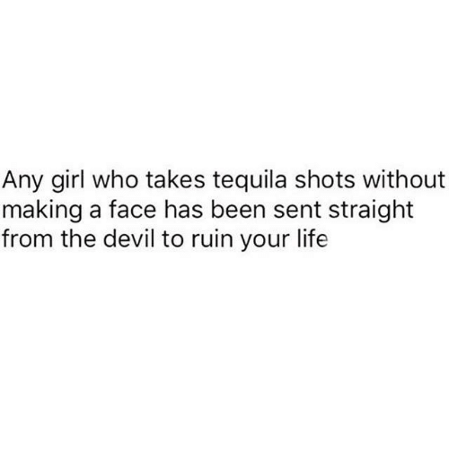 Funny, Life, and Tumblr: Any girl who takes tequila shots without  making a face has been sent straight  from the devil to ruin your life