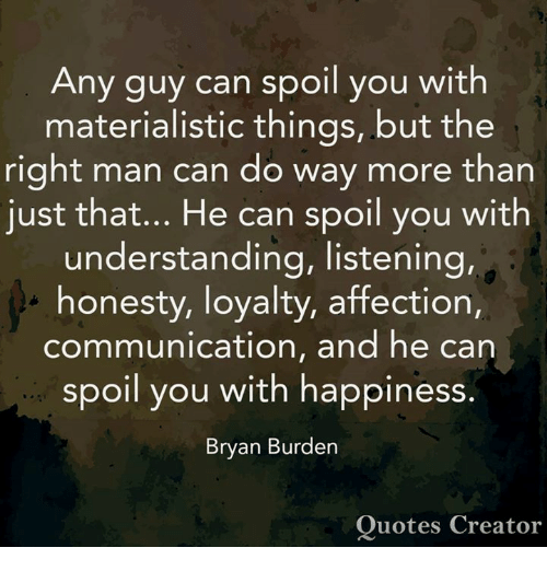 Memes, Quotes, and Happiness: Any guy can spoil you with  materialistic things, but the  right man can do way more than  just that... He can spoil you with  understanding, listening,  honesty, loyalty, affection,  communication, and he can  spoil you with happiness.  Bryan Burden  Quotes Creator