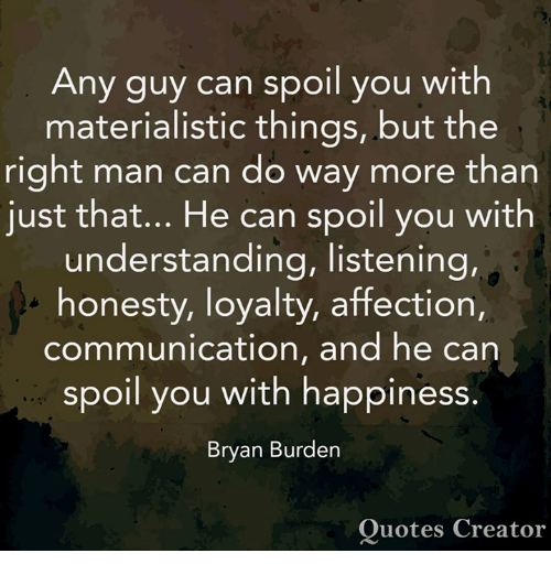 Memes, Quotes, and Happiness: Any guy can spoil you with  materialistic things, but the  right man can do way more than  just that... He can spoil you with  understanding, listening,  honesty, loyalty, affection,  communication, and he can  IO  spoil you with happiness.  Bryan Burden  Quotes Creator