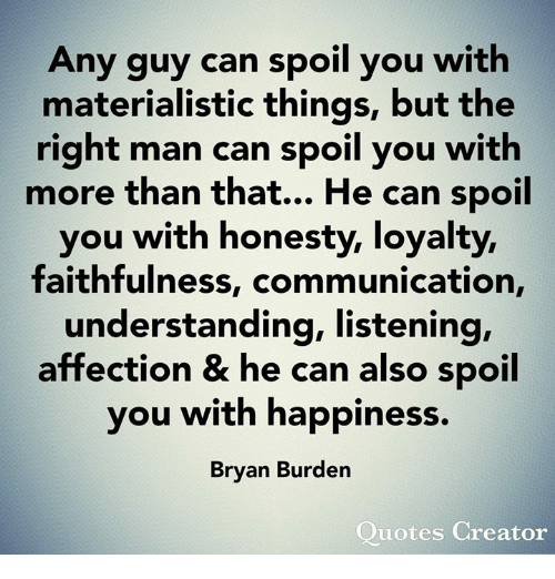 Memes, Quotes, and Happiness: Any guy can spoil you with  materialistic things, but the  right man can spoil you with  more than that... He can spoil  you with honesty, loyalty,  faithfulness, communication,  understanding, listening,  affection & he can also spoil  you with happiness.  Bryan Burden  Quotes Creator