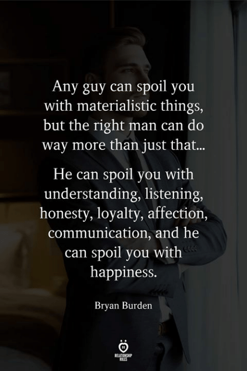 Happiness, Honesty, and Understanding: Any guy can spoil you  with materialistic things,  but the right man can do  way more than just that...  He can spoil you with  understanding, listening  honesty, loyalty, affection,  communication, and he  can spoil you with  happiness.  Bryan Burden  ELATIONS  ROLES