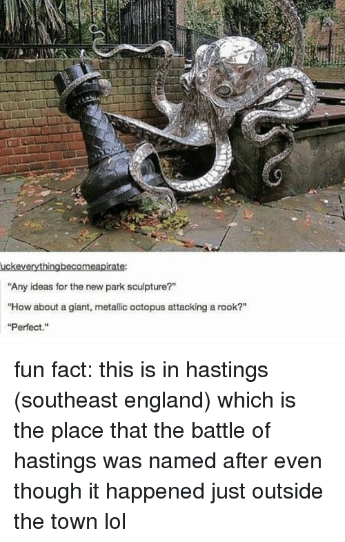 "England, Lol, and Tumblr: Any ideas for the new park sculpture?""  ""How about a giant, metallic octopus attacking a rook?""  ""Perfect. fun fact: this is in hastings (southeast england) which is the place that the battle of hastings was named after even though it happened just outside the town lol"