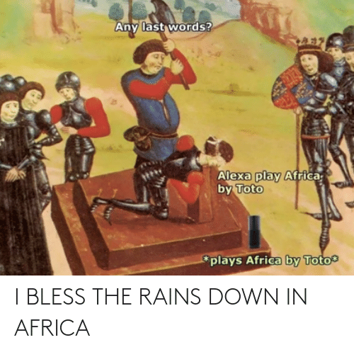 Last Words: Any last words?  Alexa play Africa  by Toto  *plays Africa by Toto I BLESS THE RAINS DOWN IN AFRICA