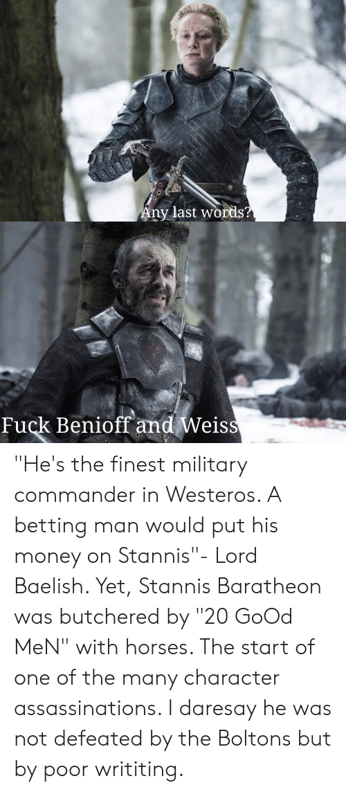 """Horses, Money, and Fuck: Any last words?  Fuck Benioff and Weiss  V """"He's the finest military commander in Westeros. A betting man would put his money on Stannis""""- Lord Baelish. Yet, Stannis Baratheon was butchered by """"20 GoOd MeN"""" with horses. The start of one of the many character assassinations. I daresay he was not defeated by the Boltons but by poor writiting."""