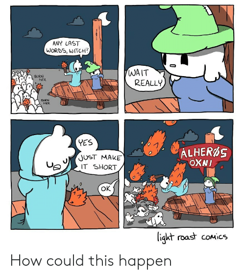 Funny, Roast, and Last Words: ANY LAST  WORDS, WITCH?  WAIT  REALLY  BURN  HER  BURN  HER  (YES  ALHERAS  OXNI  JUST MAKE  IT SHORT  OK  MOAM  light roast coMics How could this happen