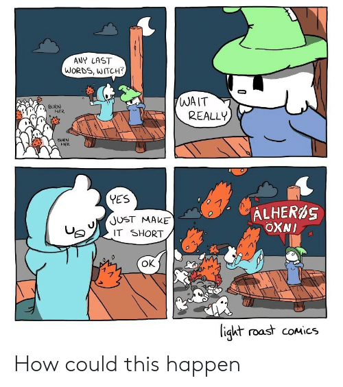 Roast, Last Words, and Comics: ANY LAST  WORDS, WITCH?  WAIT  REALLY  BURN  HER  BURN  HER  YES  ALHERAS  ОXNI  JUST MAKE  IT SHORT  Ок  ligkt roast coMics How could this happen