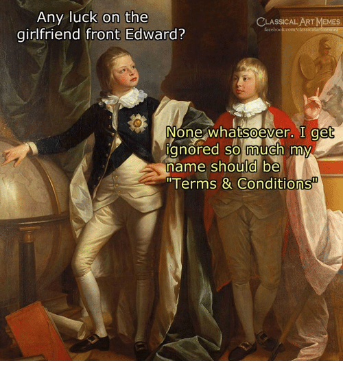 "Memes, Classical Art, and Girlfriend: Any luck on the  girlfriend front Edward?  CLASSICALART MEMES  None whatsoever. I get  gnored so much my  name should be  ""Terms & Conditions  0"
