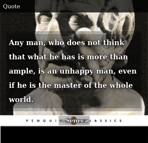 World, Any Man, and The Master: Any man, who does not think that what he has is more than ample, is an unhappy man, even if he is the master of the whole world.