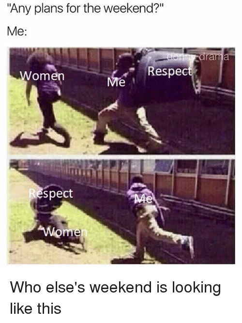 """spect: """"Any plans for the weekend?""""  Me  Women  Respect  spect  Wome  en Who else's weekend is looking like this"""