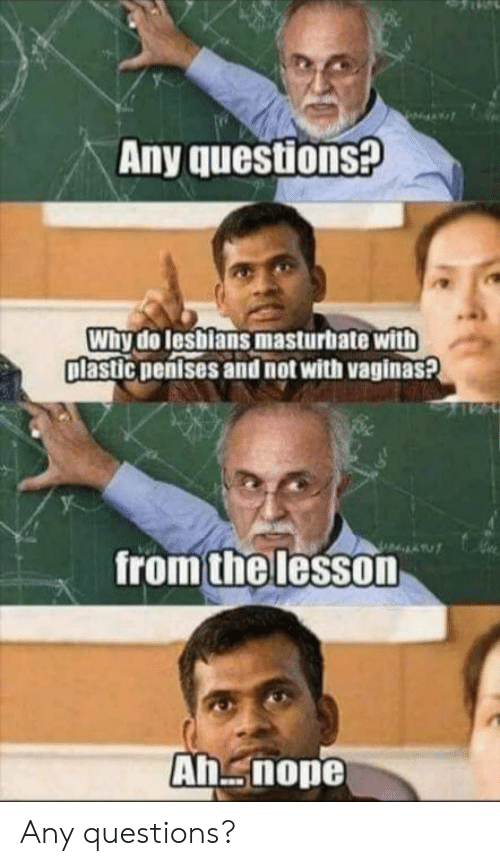 Nope, Plastic, and Questions: Any questions?  Why do lesblans masturbate with  plastic nentses and not with vaginas?  from the lesson  Ah nope Any questions?