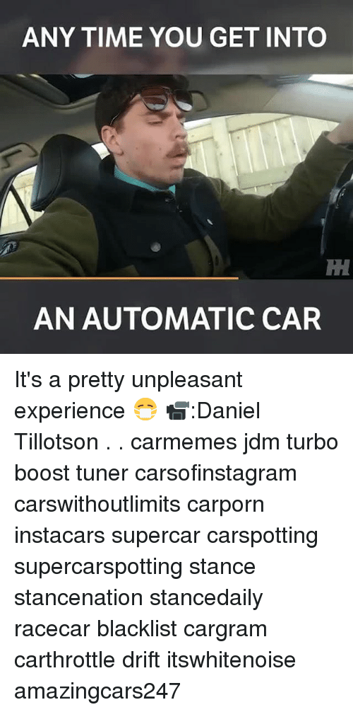 Memes, Boost, and Time: ANY TIME YOU GET INTO  AN AUTOMATIC CAR It's a pretty unpleasant experience 😷 📹:Daniel Tillotson . . carmemes jdm turbo boost tuner carsofinstagram carswithoutlimits carporn instacars supercar carspotting supercarspotting stance stancenation stancedaily racecar blacklist cargram carthrottle drift itswhitenoise amazingcars247