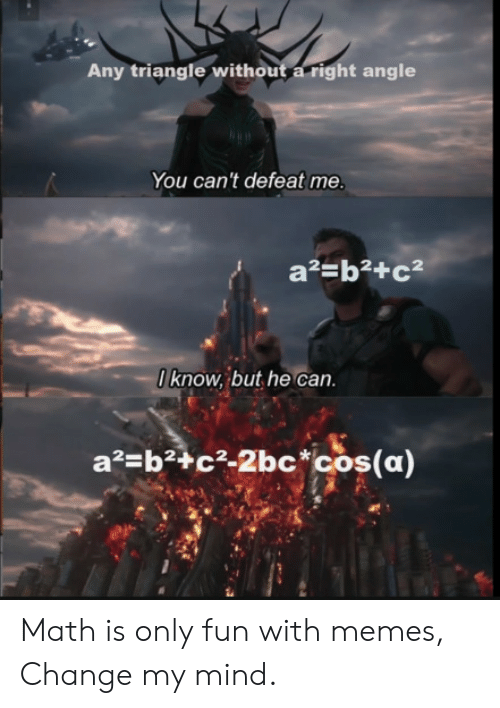 Memes, Math, and Change: Any triangle without a right angle  You can't defeat me.  a2=b2+c  0know, but he can  a2 b2+c2-2bc*cos(a) Math is only fun with memes, Change my mind.