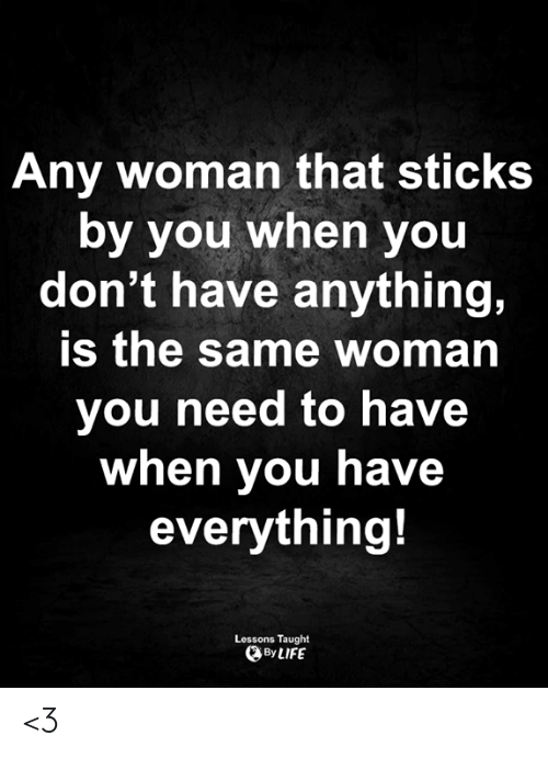 Life, Memes, and 🤖: Any woman that sticks  by you when you  don't have anything,  is the same woman  you need to have  when you have  everything!  Lessons Taught  By LIFE <3