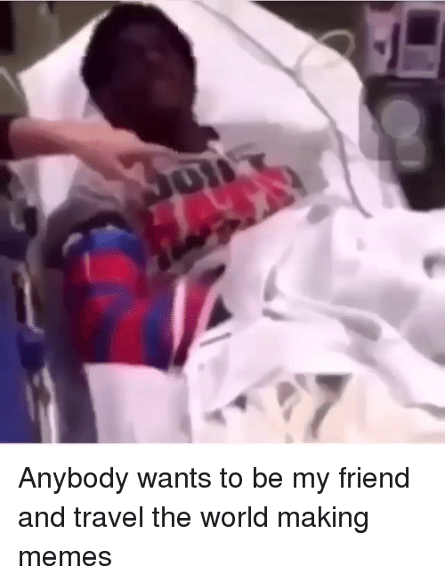Memes, Travel, and World: Anybody wants to be my friend and travel the world making memes