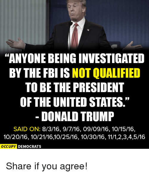 """Donald Trump, Fbi, and Trump: """"ANYONE BEING INVESTIGATED  BY THE FBI IS NOT QUALIFIED  TO BE THE PRESIDENT  OF THE UNITED STATES.""""  DONALD TRUMP  SAID ON: 8/3/16, 9/7/16, O9/09/16,10/15/16,  10/20/16, 10/21/16,10/25/16, 10/30/16, 11/1,2,3,4,5/16  OC  OC  CCUPY DEMOCRATS  cupy D Share if you agree!"""