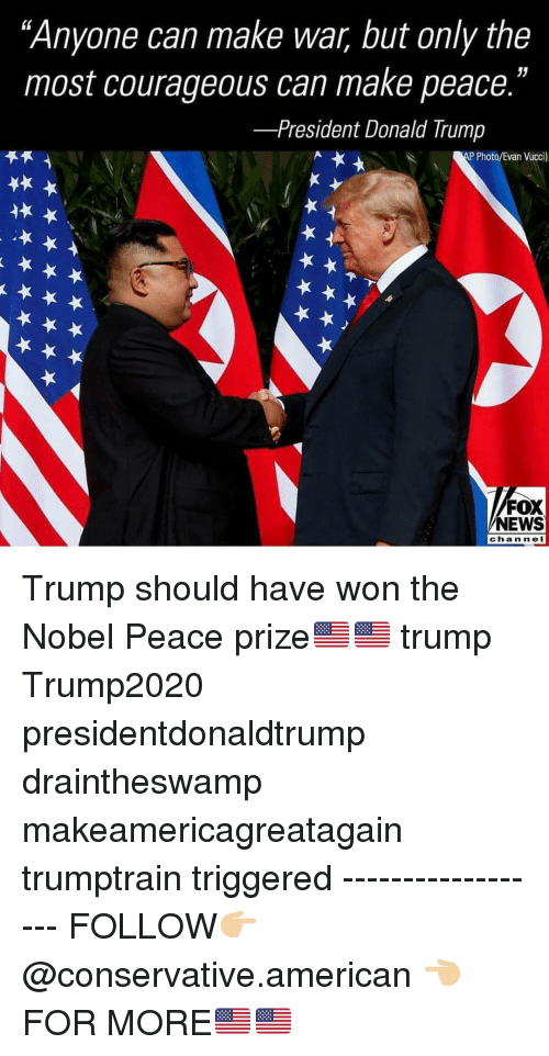 """Donald Trump, Memes, and News: """"Anyone can make war, but only the  most courageous can make peace.""""  -President Donald Trump  P Photo/Evan Vucci)  FOX  NEWS  channeI Trump should have won the Nobel Peace prize🇺🇸🇺🇸 trump Trump2020 presidentdonaldtrump draintheswamp makeamericagreatagain trumptrain triggered ------------------ FOLLOW👉🏼 @conservative.american 👈🏼 FOR MORE🇺🇸🇺🇸"""