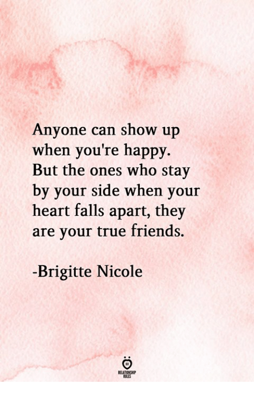 true friends: Anyone can show up  when you're happy.  But the ones who stay  by your side when your  heart falls apart, they  are your true friends.  -Brigitte Nicole  RELATIONGHP