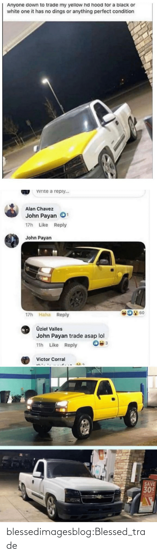 Trade: Anyone down to trade my yellow hd hood for a black or  white one it has no dings or anything perfect condition  Write a reply...  GREB  Alan Chavez  John Payan  17h Like Reply  John Payan  D 60  17h Haha Reply  Üzieł Valles  John Payan trade asap lol  11h Like Reply  Victor Corral  SAVE  309 blessedimagesblog:Blessed_trade