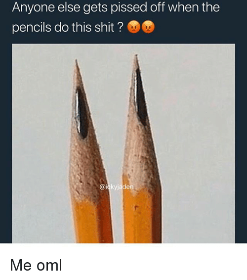 Memes, Shit, and 🤖: Anyone else gets pissed off when the  pencils do this shit? Me oml