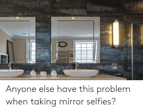selfies: Anyone else have this problem when taking mirror selfies?