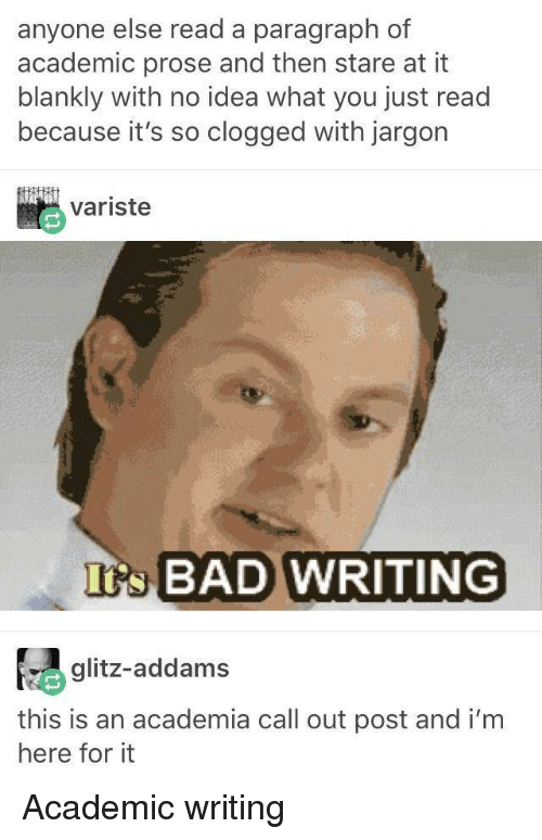 Bad, Academic, and Idea: anyone else read a paragraph of  academic prose and then stare at it  blankly with no idea what you just read  because it's so clogged with jargon  variste  s BAD WRITING  glitz-addams  this is an academia call out post and i'm  here for it Academic writing