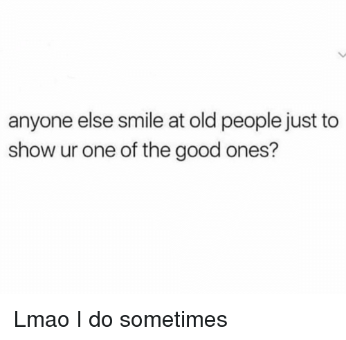 Funny, Lmao, and Old People: anyone else smile at old people just to  show ur one of the good ones? Lmao I do sometimes
