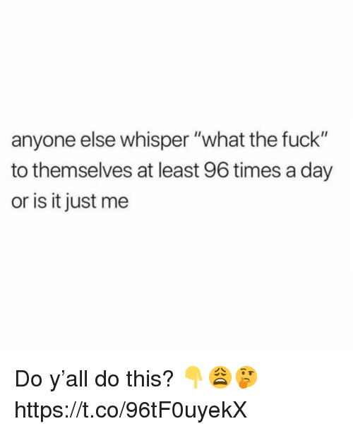 """Fuck, Day, and Whisper: anyone else whisper """"what the fuck""""  to themselves at least 96 times a day  or is it just me Do y'all do this? 👇😩🤔 https://t.co/96tF0uyekX"""