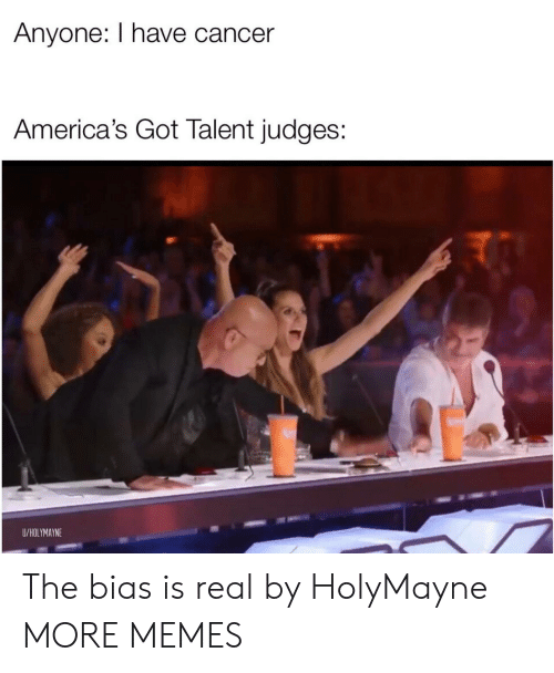 Judges: Anyone: I have cancer  America's Got Talent judges:  U/HOLYMAYNE The bias is real by HolyMayne MORE MEMES