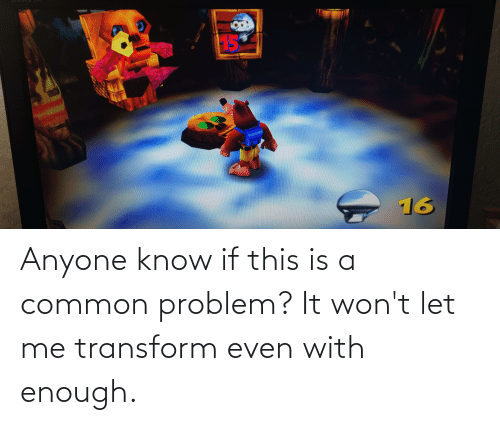 let me: Anyone know if this is a common problem? It won't let me transform even with enough.