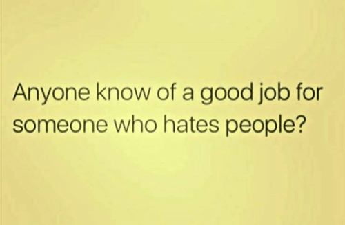 Dank, Good, and Anyone Know: Anyone know of a good job for  someone who hates people?