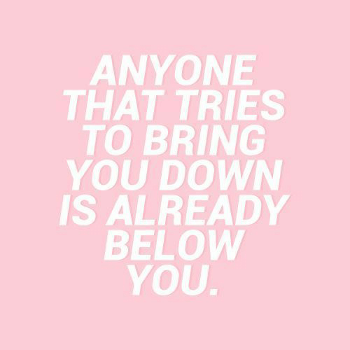 Down, You, and Below: ANYONE  THAT TRIES  TO BRING  YOU DOWN  IS ALREADY  BELOW  YOU