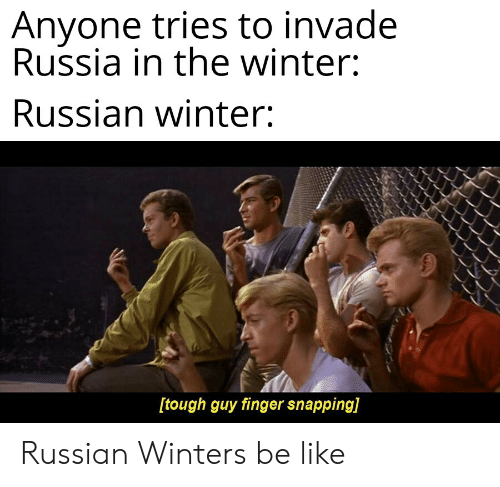 Be Like, Winter, and History: Anyone tries to invade  Russia in the winter:  Russian winter:  [tough guy finger snapping]  aun Russian Winters be like