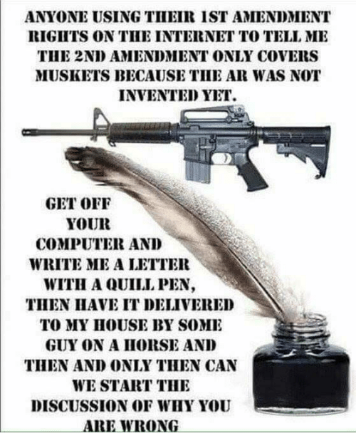 2nd Amendment: ANYONE USING THEIR IST AMENDMENT  RIGITS ON TIHE INTERNET TO TELL MI  THE 2ND AMENDMENT ONLY COVERS  MUSKETS BECAUSE TIHE AR WAS NOT  INVENTED YET  GET OFF  YOUR  COMPUTER AND  WRITE ME A LETTER  WITH A QUILL PEN,  THEN IIAVE IT DELIVERED  TO MY IHOUSE BY SOME  GUY ON A IIORSE AND  THEN AND ONLY THEN CAN  WE START THI  DISCUSSION OF WHY YOU  ARE WRONG