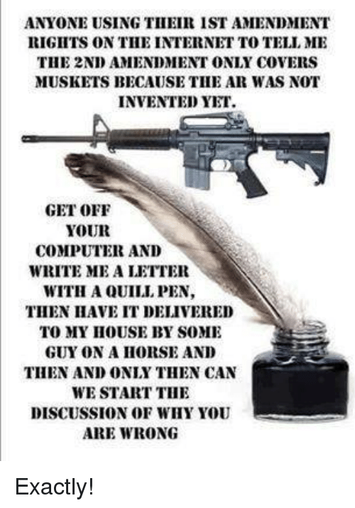 2nd Amendment: ANYONE USING TII EIR IST AMENDMENT  RIGIITS ON TIHE INTERNET TO TELL ME  THE 2ND AMENDMENT ONLY COVERS  MUSKETS BECAUSE THE AR WAS NOT  INVENTED YET.  GET OFF  YOUR  COMPUTER AND  WRITE ME A LETTER  WITH A QUILI PEN,  THEN HAVE IT DELIVERED  TO MY IHOUSE BY SOME  GUY ON A HORSE AND  THEN AND ONLY THEN CAN  WE START THE  DISCUSSION OF WHY YOU  ARE WRONG Exactly!