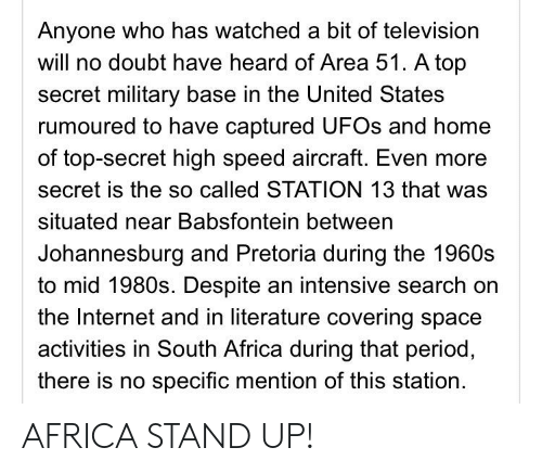 Africa, Blackpeopletwitter, and Funny: Anyone who has watched a bit of television  will no doubt have heard of Area 51. A top  secret military base in the United States  rumoured to have captured UFOS and home  of top-secret high speed aircraft. Even more  secret is the so called STATION 13 that was  situated near Babsfontein between  Johannesburg and Pretoria during the 1960s  to mid 1980s. Despite an intensive search on  the Internet and in literature covering space  activities in South Africa during that period,  there is no specific mention of this station AFRICA STAND UP!
