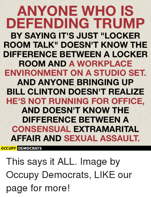 """Bill Clinton, Memes, and Run: ANYONE WHO IS  DEFENDING TRUMP  BY SAYING IT'S JUST """"LOCKER  ROOM TALK"""" DOESN'T KNOW THE  DIFFERENCE BETWEEN A LOCKER  ROOM AND A WORKPLACE  ENVIRONMENT ON A STUDIO SET  AND ANYONE BRINGING UP  BILL CLINTON DOESN'T REALIZE  HE'S NOT RUNNING FOR OFFICE,  AND DOESN'T KNOW THE  DIFFERENCE BETWEEN A  CONSENSUAL EXTRA MARITAL  AFFAIR AND SEXUAL ASSAULT  OCCUPY DEMOCRATS This says it ALL.  Image by Occupy Democrats, LIKE our page for more!"""