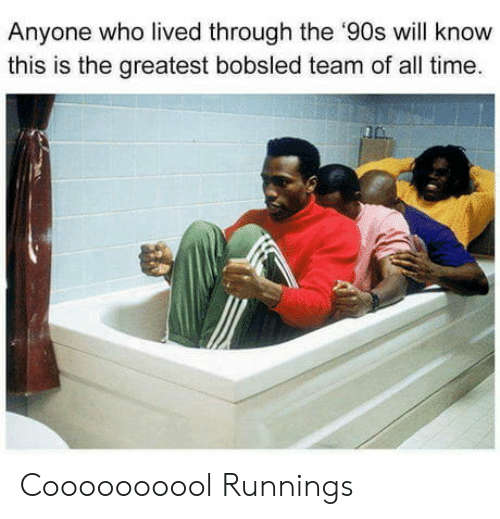 Time, 90's, and Who: Anyone who lived through the '90s will know  this is the greatest bobsled team of all time. Coooooooool Runnings