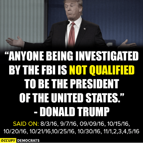 """Donald Trump, Fbi, and Memes: """"ANYONEBEINGINVESTIGATED  BY THE FBI IS NOT QUALIFIED  TO BE THE PRESIDENT  OF THE UNITED STATES.""""  DONALD TRUMP  SAID ON: 8/3/16, 9/7/16, O9/O9/16, 10/15/16,  10/20/16, 10/21/1610/25/16, 10/30/16, 11/1,2,3,4,5/16  OCCUPY DEMOCRATS"""