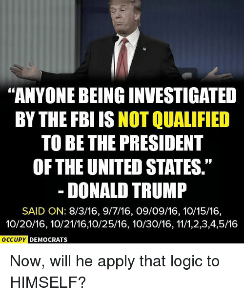 """Donald Trump, Fbi, and Logic: """"ANYONEBEINGINVESTIGATED  BY THE FBI IS  NOT QUALIFIED  TO BE THE PRESIDENT  OF THE UNITED STATES.""""  DONALD TRUMP  SAID ON: 8/3/16, 9/7/16, O9/O9/16, 10/15/16,  10/20/16, 10/21/1610/25/16, 10/30/16, 11/1,2,3,4,5/16  OCCUPY DEMOCRATS Now, will he apply that logic to HIMSELF?"""