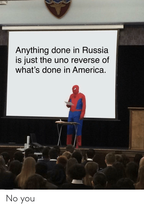 America, Uno, and Russia: Anything done in Russia  is just the uno reverse of  what's done in America. No you