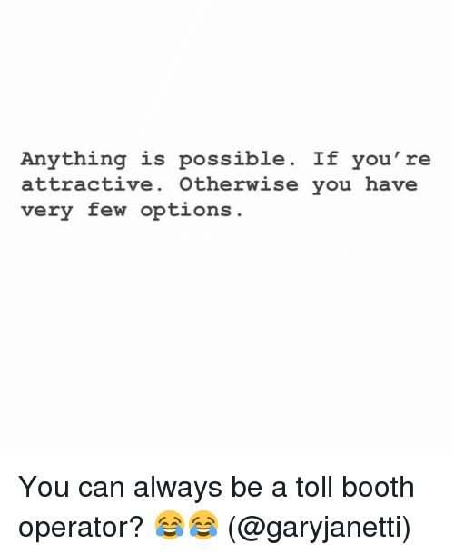 Funny, Can, and Options: Anything is possible. If you're  attractive. Otherwise you have  very few options You can always be a toll booth operator? 😂😂 (@garyjanetti)
