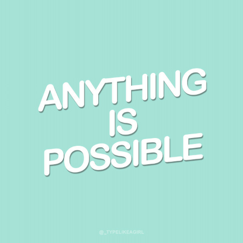Anything, Possible, and Anything Is Possible: ANYTHING  IS  POSSIBLE  @TYPELIKEAGIRL