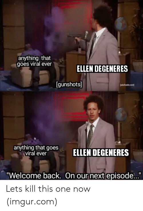 "Ellen DeGeneres: anything that  goes viral ever  ELLEN DEGENERES  [gunshots]  anyrthing btoesELLEN DEGENERES  viral ever  ""Welcome back. On our next episode..."" Lets kill this one now (imgur.com)"