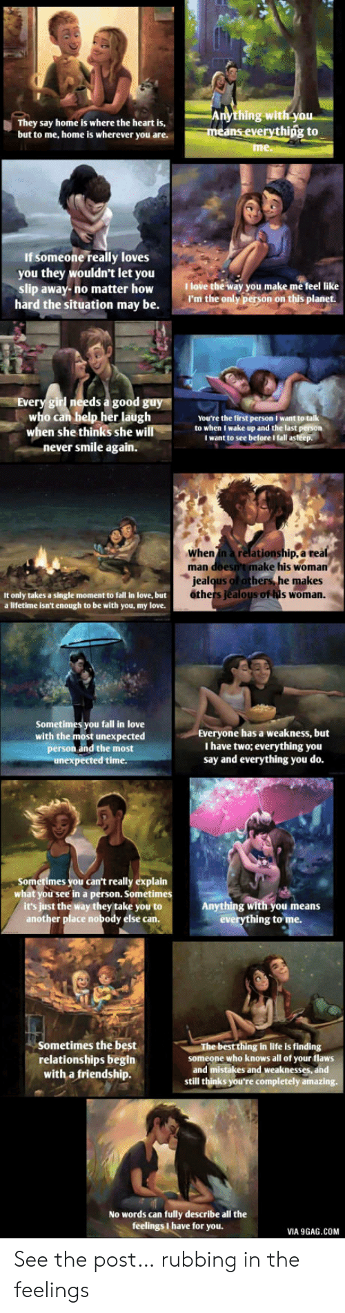 9gag, Fall, and Jealous: Anything with you  means everythipg to  They say home is where the heart is,  but to me, home is wherever you are.  me.  If someone really loves  you they wouldn't let you  slip away-no matter how  hard the situation may be.  Ilove the way you make me feel like  I'm the only person on this planet  Every girl needs a good guy  who can help her laugh  when she thinks she will  never smile again.  You're the first person I want to talk  to when I wake up and the last person  I want to see before I fall asteep.  When in a relationship, a real  man doesn't make his woman  jealqus of othersS he makes  others Jealous of his woman.  It only takes a single moment to fall in love, but  a lifetime isn't enough to be with you, my love.  Sometimes you fall in love  with the most unexpected  person and the most  unexpected time  Everyone has a weakness, but  I have two; everrything you  say and everything you do.  Sometimes you can't really explain  what you see in a person. Sometimes  it's just the way they take you to  another place nobody else can.  Anything with you means  everything to me.  Sometimes the best  relationships begin  with a friendship.  The best thing in life is finding  someone who knows all of your flaws  and mistakes and weaknesses, and  still thinks you're completely amazing  No words can fully describe all the  feelings I have for you.  VIA 9GAG.COM See the post… rubbing in the feelings