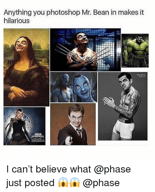 Memes, Photoshop, and Mr. Bean: Anything you photoshop Mr. Bean in makes it  hilarious I can't believe what @phase just posted 😱😱 @phase
