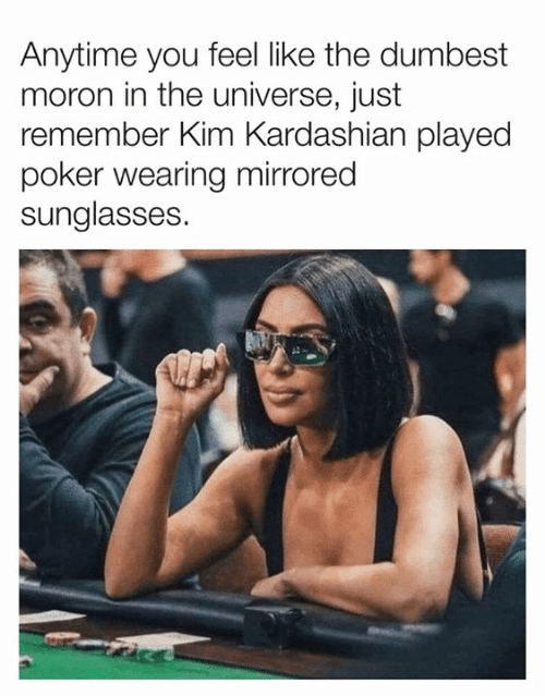 Dank, Kim Kardashian, and Kardashian: Anytime you feel like the dumbest  moron in the universe, just  remember Kim Kardashian played  poker wearing mirrored  sunglasses